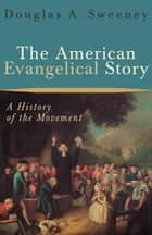 The American Evangelical Story ebook by Douglas A. Sweeney