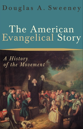 The American Evangelical Story - A History of the Movement ebook by Douglas A. Sweeney