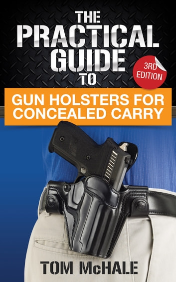 The Practical Guide to Gun Holsters For Concealed Carry ebook by Tom McHale