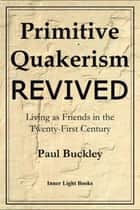 Primitive Quakerism Revived - Living as Friends in the Twenty-First Century ebook by Paul Buckley
