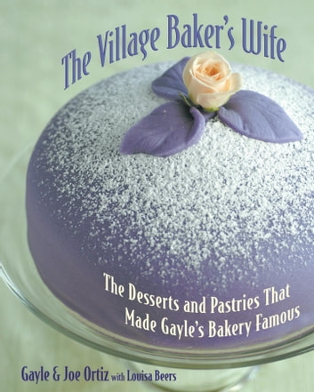 The Village Baker's Wife - The Desserts and Pastries That Made Gayle's Bakery Famous [A Baking Book] ebook by Joseph Ortiz