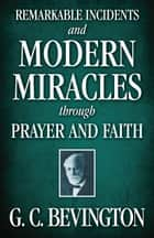 Remarkable Incidents and Modern Miracles Through Prayer and Faith ebook by G. C. Bevington