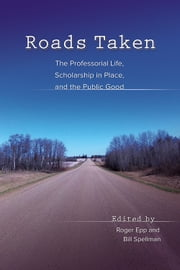 Roads Taken - The Professorial Life, Scholarship in Place, and the Public Good ebook by Roger Epp,Bill Spellman,Robin Bates,Jonathan R. Cohen,Julia DeLancey,Roger Epp,Janet Schrunk Ericksen,Kathleen S. Fine-Dare,Dylan Fischer,Ellen Holmes Pearson,Lee Rozelle,Milton Schlosser,M. Therese Seibert,Joel Sipress,Bill Spellman,Gary Towsley,Quan Tran,Jeffrey Trawick-Smith,Joseph Urgo,Jill Wicknick