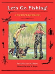 Let's Go Fishing! - A Book for Beginners ebook by Gerald D. Schmidt,Brian W. Payne