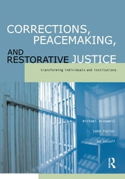Corrections, Peacemaking and Restorative Justice - Transforming Individuals and Institutions ebook by Michael Braswell,John Fuller