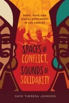 Spaces of Conflict, Sounds of Solidarity - Music, Race, and Spatial Entitlement in Los Angeles ebook by Gaye Theresa Johnson