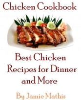 Chicken Cookbook: Best Chicken Recipes for Dinner and More ebook by Jamie Mathis