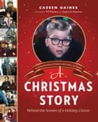 A Christmas Story - Behind the Scenes of a Holiday Classic ebook by Caseen Gaines, Wil Wheaton, Eugene B. Bergmann