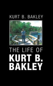 The life of Kurt B. Bakley ebook by Kurt B. Bakley
