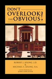 Don't Overlook the Obvious! ebook by Robert J. Joling, J.D. & Michael S. Jo