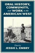 Oral History, Community, and Work in the American West ebook by Jessie L. Embry