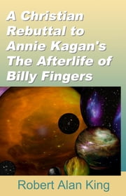 A Christian Rebuttal to Annie Kagan's The Afterlife of Billy Fingers ebook by Robert Alan King