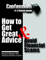 Confessions of a Financial Planner: How to Get Great Advice & Avoid Financial Scams ebook by David Holland