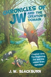 "Chronicles of JW and The Creator's Domain - CHAPTER ONE ""THE BEGINNING"" JW AND THE VISITOR FROM ZAMDAM ebook by J. W. Blackburn"