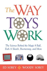 The Way Toys Work - The Science Behind the Magic 8 Ball, Etch A Sketch, Boomerang, and More ebook by Ed Sobey,Woody Sobey