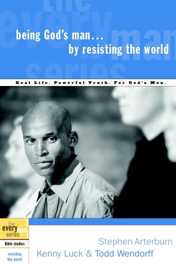 Being God's Man by Resisting the World - Real Life. Powerful Truth. For God's Men. ebook by Stephen Arterburn,Kenny Luck,Todd Wendorff