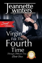 Virgin For The Fourth Time, SWEET - Barrington Billionaire's Series: Book Four ebook by Jeannette Winters