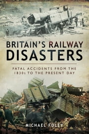 Britain's Railway Disasters - Fatal Accidents from the 1830's to the Present Day ebook by Michael Foley
