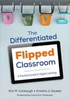The Differentiated Flipped Classroom - A Practical Guide to Digital Learning ebook by Eric M. Carbaugh, Kristina J. Doubet