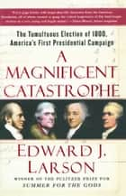 A Magnificent Catastrophe - The Tumultuous Election of 1800, America's First Presidential Campaign ebook by Edward J. Larson