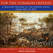 For the Common Defense - A Military History of the United States from 1607 to 2012, 3rd Edition audiobook by Allan R. Millett, Peter Maslowski, William B. Feis