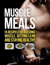 Muscle Meals - 15 Recipes for Building Muscle, Getting Lean, and Staying Healthy ebook by Michael Matthews