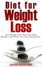Diet for Weight Loss: Lose Weight with Nutritious Kale Recipes, and Follow the Clean Eating Diet ebook by Lanie Karp,Eura Soucie