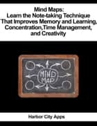 Mind Maps: Learn the Note-taking Technique That Improves Memory and Learning, Concentration, Time Management, and Creativity ebook by Harbor City Apps