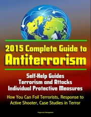 2015 Complete Guide to Antiterrorism: Self-Help Guides, Terrorism and Attacks, Individual Protective Measures, How You Can Foil Terrorists, Response to Active Shooter, Case Studies in Terror ebook by Progressive Management