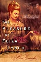 The Pleasure of Eliza Lynch - A Novel ebook by Anne Enright