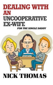 Dealing With An Uncooperative Ex-Wife For The Single Daddy ebook by Nick Thomas