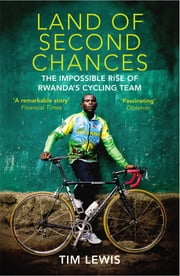Land of Second Chances - The Impossible Rise of Rwanda's Cycling Team ebook by Tim Lewis