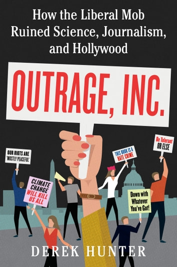 Outrage, Inc. - How the Liberal Mob Ruined Science, Journalism, and Hollywood ebook by Derek Hunter