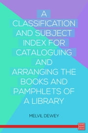 A Classification and Subject Index for Cataloguing and Arranging the Books and Pamphlets of a Library ebook by Melvil Dewey