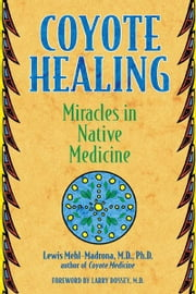 Coyote Healing: Miracles in Native Medicine - Miracles in Native Medicine ebook by Lewis Mehl-Madrona, M.D., Ph.D.,Larry Dossey, M.D.