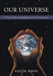 OUR UNIVERSE - A Scientific and Religious View of Creation ebook by Faiz Khan