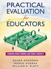 Practical Evaluation for Educators - Finding What Works and What Doesn't ebook by Dr. Roger Kaufman,Dr. William A. Platt,Dr. Ingrid Guerra-López