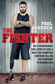 The Fighter - The extraordinary true story of how a Muay Thai champion survived hell on the frontline in Afghanistan ebook by Paul Warren