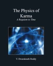 The Physics Of Karma: A Requiem To Time ebook by Dwaraknath Reddy
