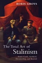 The Total Art of Stalinism - Avant-Garde, Aesthetic Dictatorship, and Beyond ebook by Boris Groys, Charles Rougle