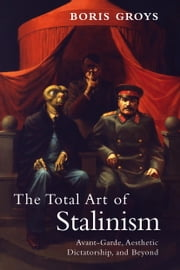 The Total Art of Stalinism - Avant-Garde, Aesthetic Dictatorship, and Beyond ebook by Boris Groys,Charles Rougle