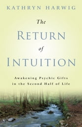 The Return of Intuition: Awakening Psychic Gifts in the Second Half of Life ebook by Kathryn Harwig