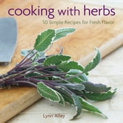 Cooking with Herbs - 50 Simple Recipes for Fresh Flavor ebook by Lynn Alley