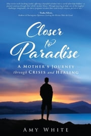 Closer to Paradise - A Mother's Journey Through Crisis and Healing ebook by Amy White