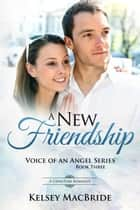 A New Friendship : A Christian Romance - Voice of an Angel, #3 ebook by Kelsey MacBride