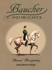 Baucher and His School - With Appendix I: Recollections From LOUIS RUL and EUGÈNE CARON With Appendix II: Commentary by LOUIS SEEGER From his pamphlet: MR. BAUCHER AND HIS ART: A SERIOUS WORD WITH THE RIDERS OF GERMANY ebook by Michael L. M. Fletcher,Albert-Eugène Edouard Decarpentry