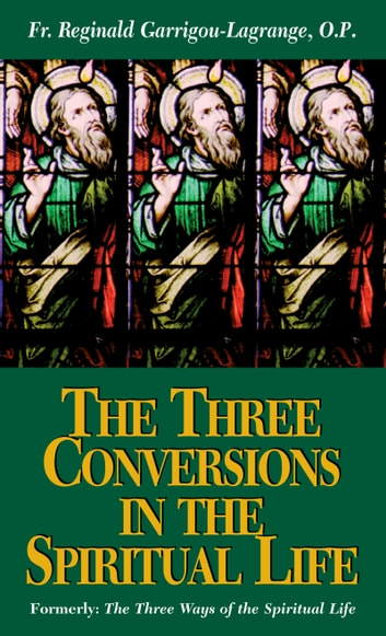 The Three Conversions in the Spiritual Life - Outline of the Main Principles of Ascetical and Mystical Theology ebook by Rev. Fr. Reginald Garrigou-Lagrange O.P.