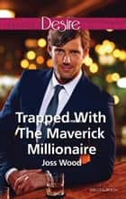 Trapped With The Maverick Millionaire ebook by Joss Wood