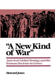 """A New Kind of War"" - America's Global Strategy and the Truman Doctrine in Greece ebook by Howard Jones"
