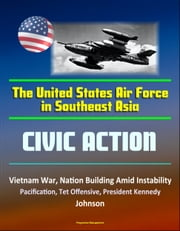 The United States Air Force in Southeast Asia: Civic Action - Vietnam War, Nation Building Amid Instability, Pacification, Tet Offensive, President Kennedy, Johnson ebook by Progressive Management